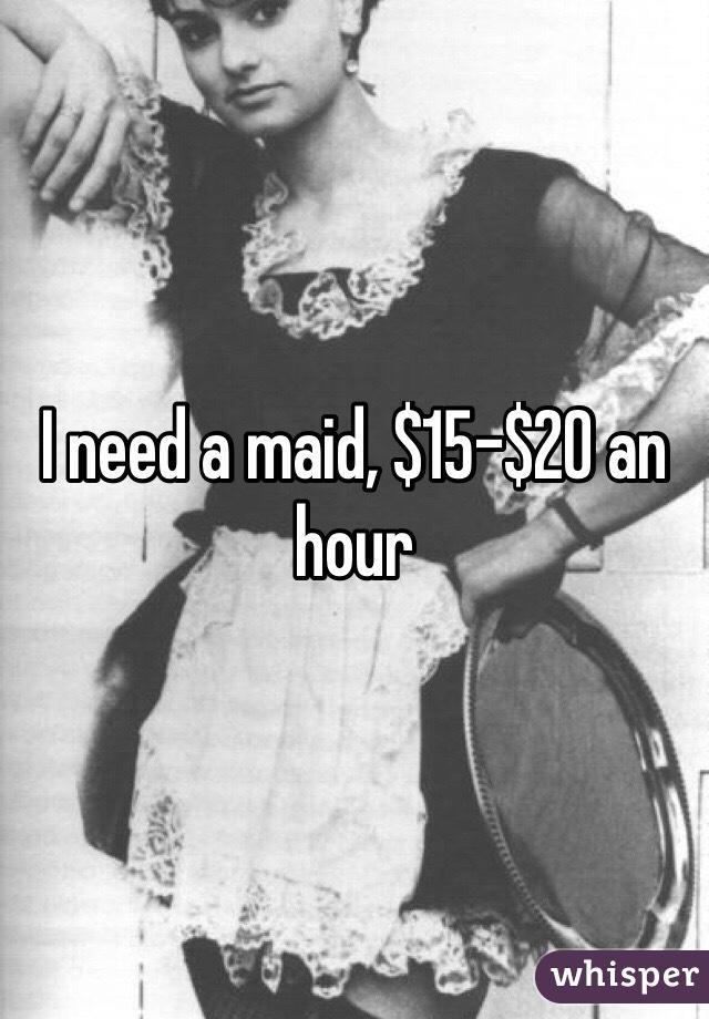 I need a maid, $15-$20 an hour