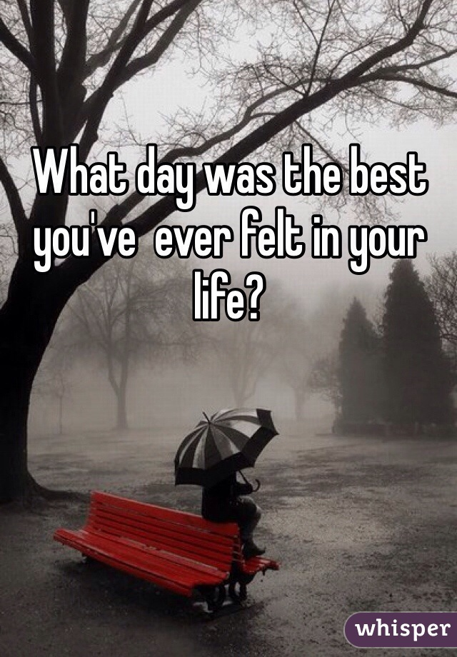 What day was the best you've  ever felt in your life?