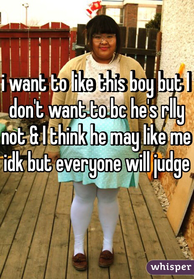 i want to like this boy but I don't want to bc he's rlly not & I think he may like me idk but everyone will judge