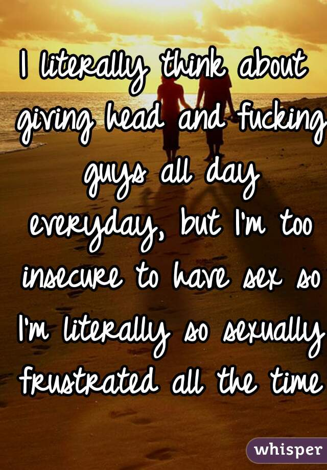 I literally think about giving head and fucking guys all day everyday, but I'm too insecure to have sex so I'm literally so sexually frustrated all the time