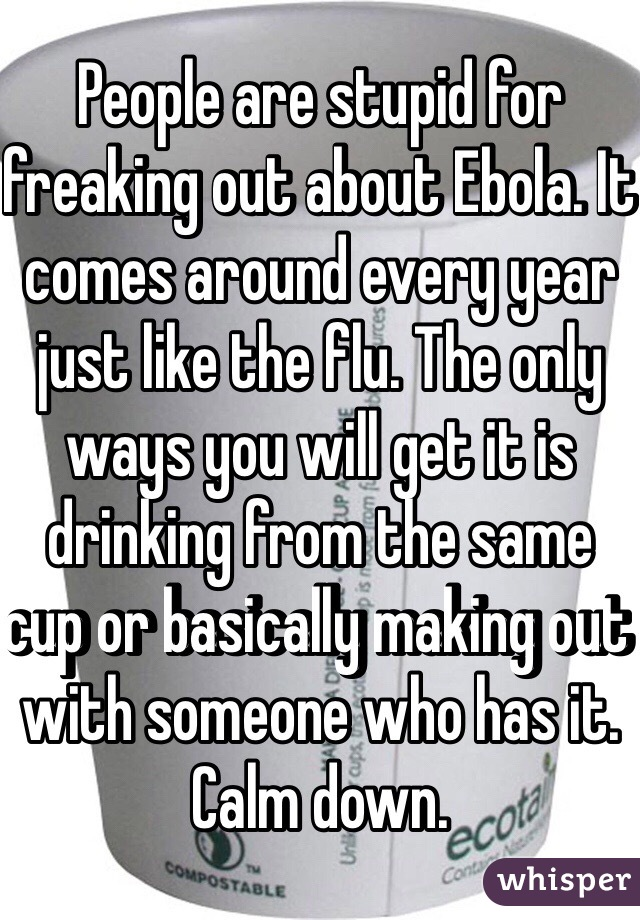 People are stupid for freaking out about Ebola. It comes around every year just like the flu. The only ways you will get it is drinking from the same cup or basically making out with someone who has it. Calm down.