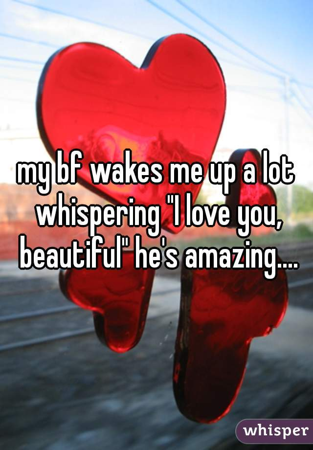 """my bf wakes me up a lot whispering """"I love you, beautiful"""" he's amazing...."""