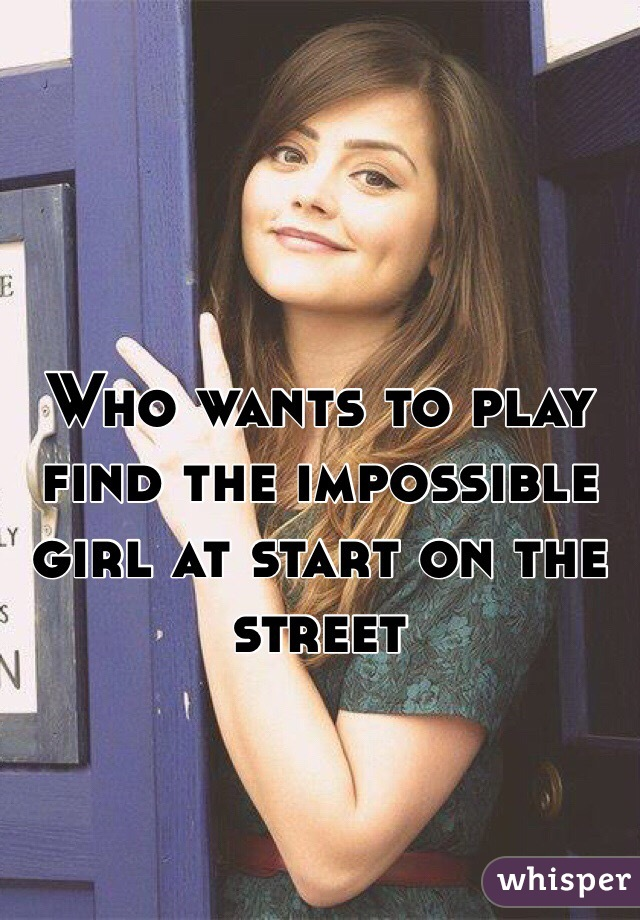 Who wants to play find the impossible girl at start on the street