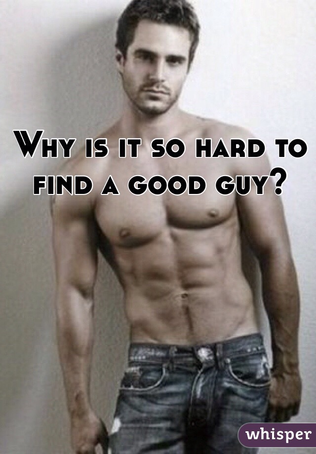 Why is it so hard to find a good guy?