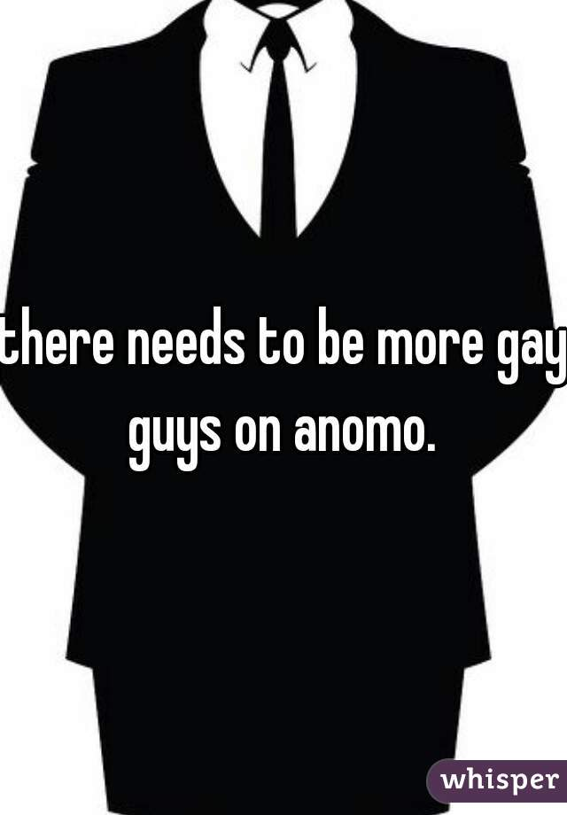 there needs to be more gay guys on anomo.
