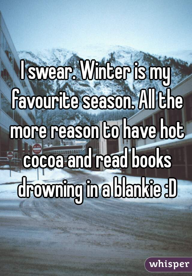 I swear. Winter is my favourite season. All the more reason to have hot cocoa and read books drowning in a blankie :D