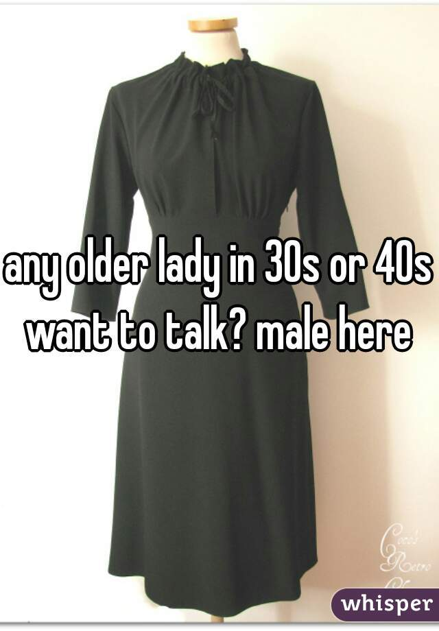 any older lady in 30s or 40s want to talk? male here