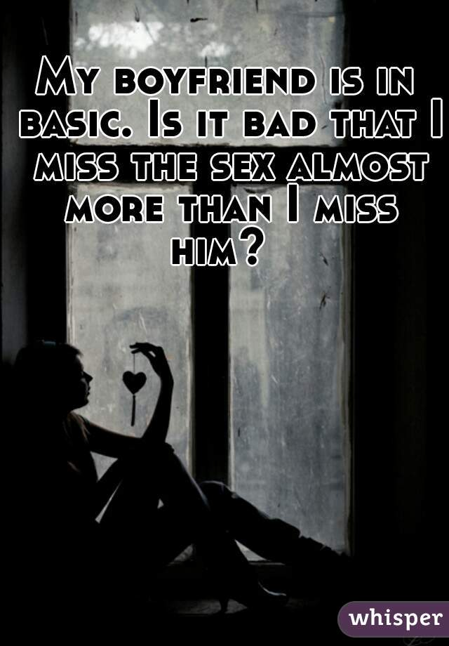 My boyfriend is in basic. Is it bad that I miss the sex almost more than I miss him?