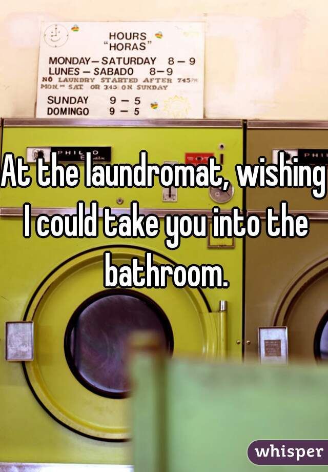 At the laundromat, wishing I could take you into the bathroom.