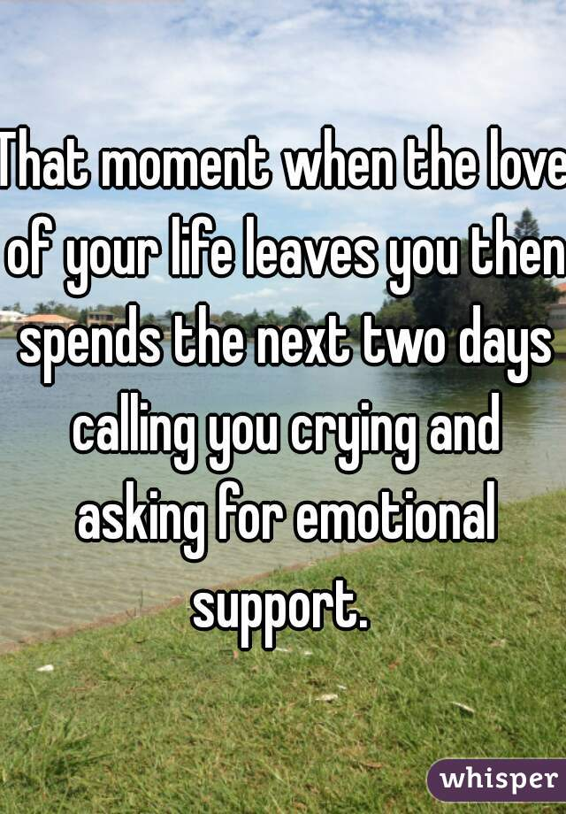 That moment when the love of your life leaves you then spends the next two days calling you crying and asking for emotional support.