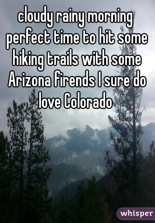 cloudy rainy morning perfect time to hit some hiking trails with some Arizona firends I sure do love Colorado