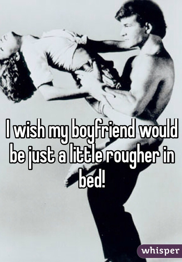 I wish my boyfriend would be just a little rougher in bed!