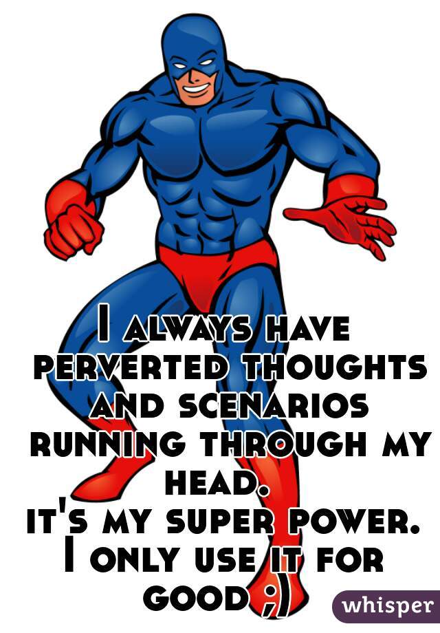 I always have perverted thoughts and scenarios running through my head.   it's my super power.  I only use it for good ;)