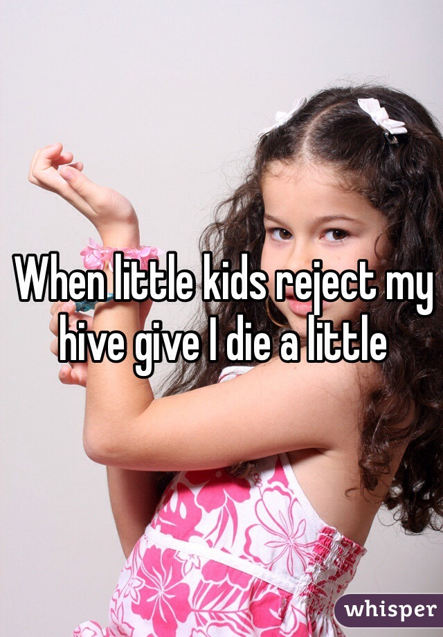 When little kids reject my hive give I die a little