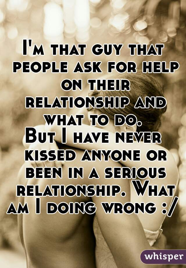 I'm that guy that people ask for help on their relationship and what to do.   But I have never kissed anyone or been in a serious relationship. What am I doing wrong :/