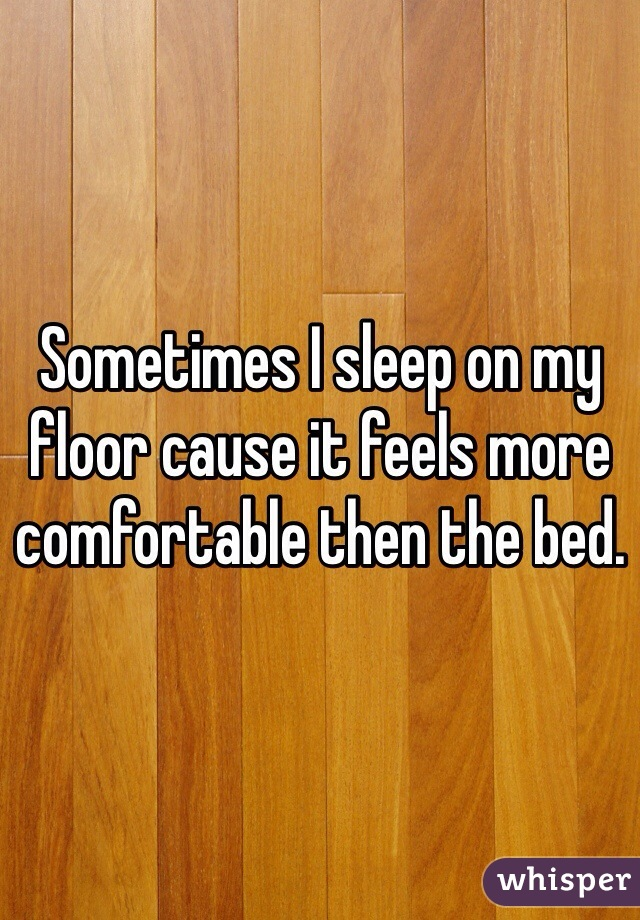 Sometimes I sleep on my floor cause it feels more comfortable then the bed.