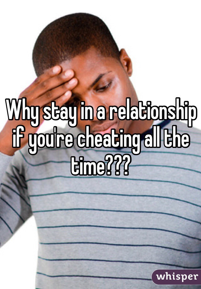 Why stay in a relationship if you're cheating all the time???