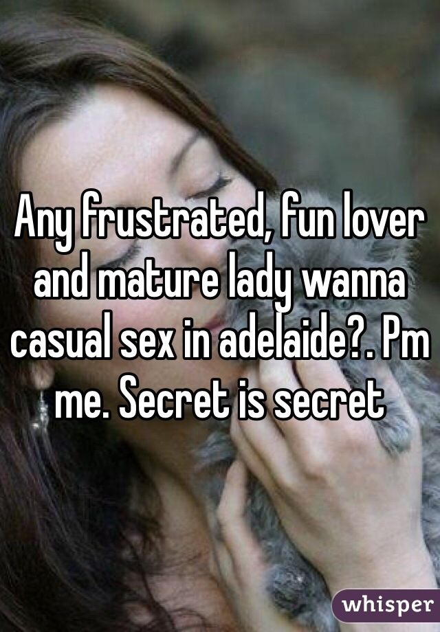 Any frustrated, fun lover and mature lady wanna casual sex in adelaide?. Pm me. Secret is secret
