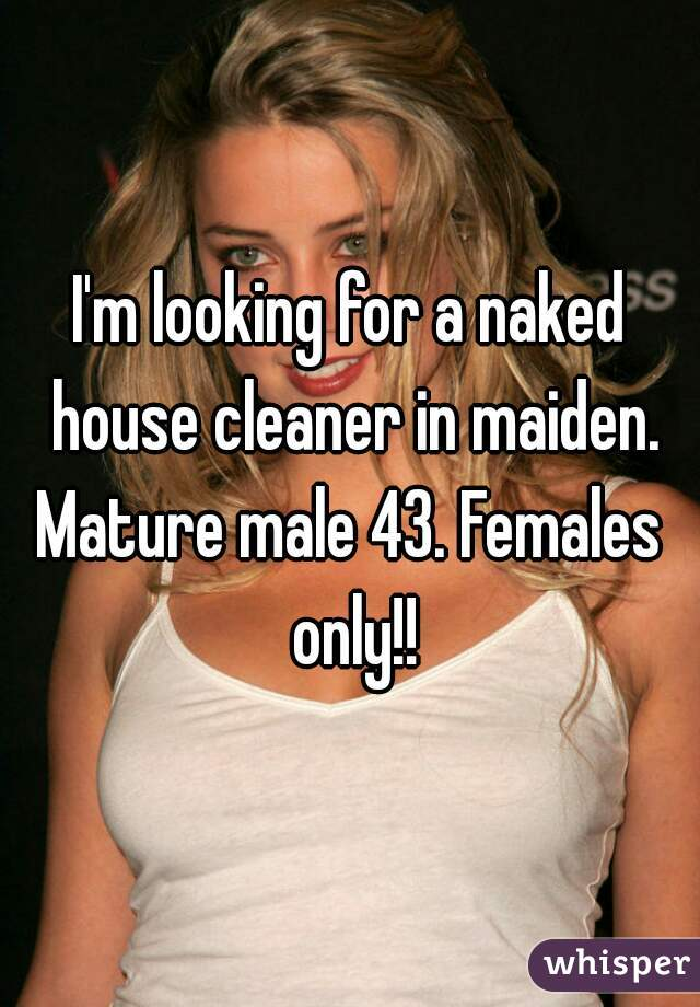 I'm looking for a naked house cleaner in maiden. Mature male 43. Females only!!