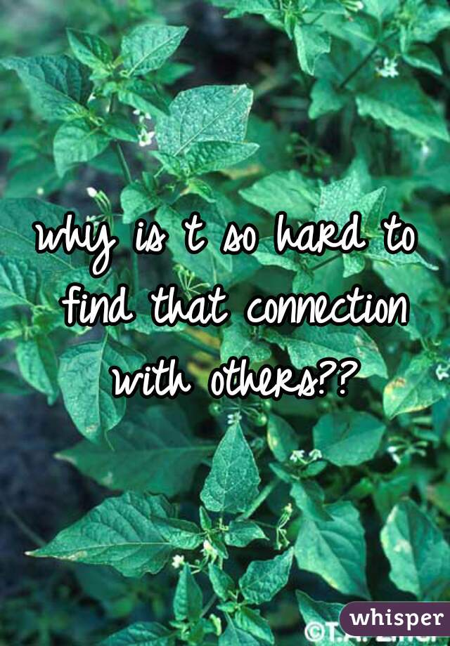 why is t so hard to find that connection with others??