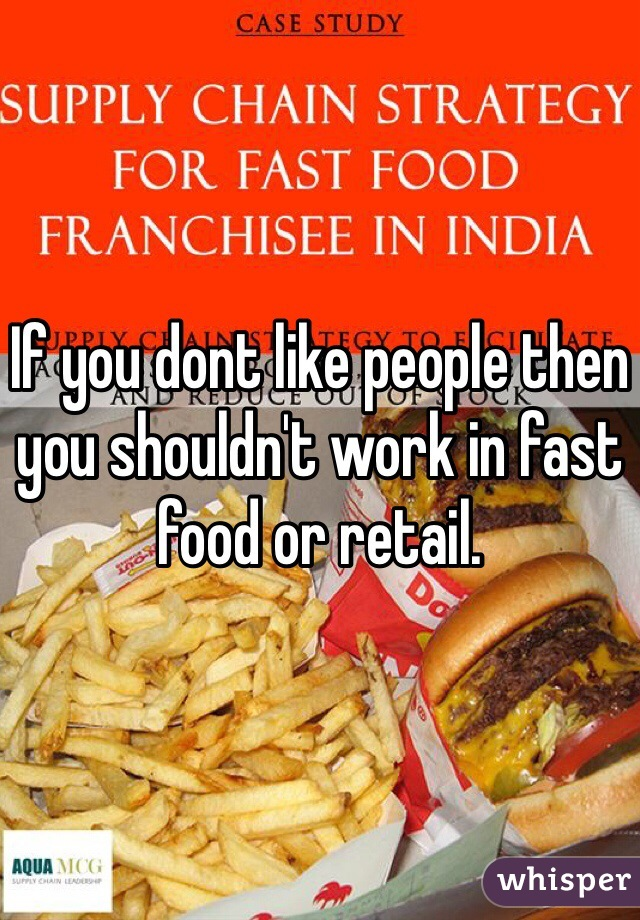 If you dont like people then you shouldn't work in fast food or retail.