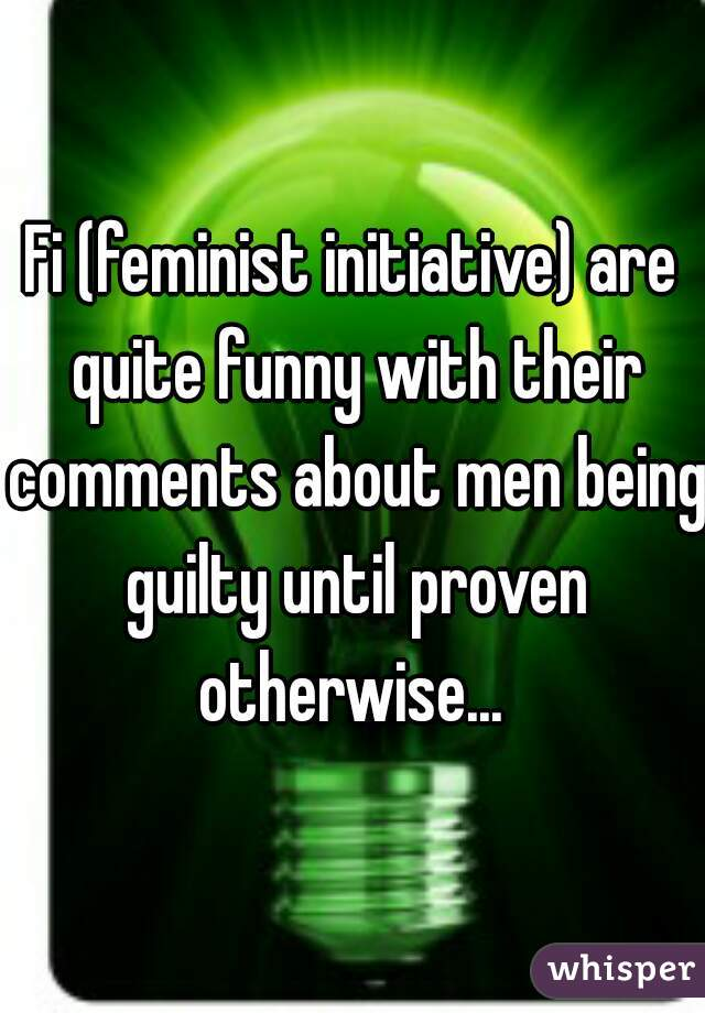 Fi (feminist initiative) are quite funny with their comments about men being guilty until proven otherwise...