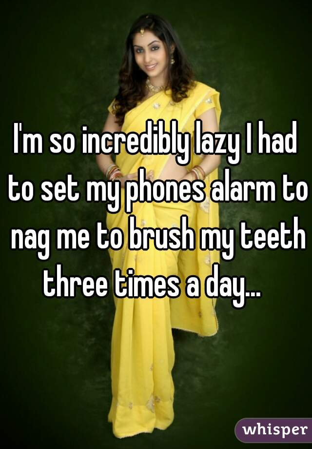 I'm so incredibly lazy I had to set my phones alarm to nag me to brush my teeth three times a day...