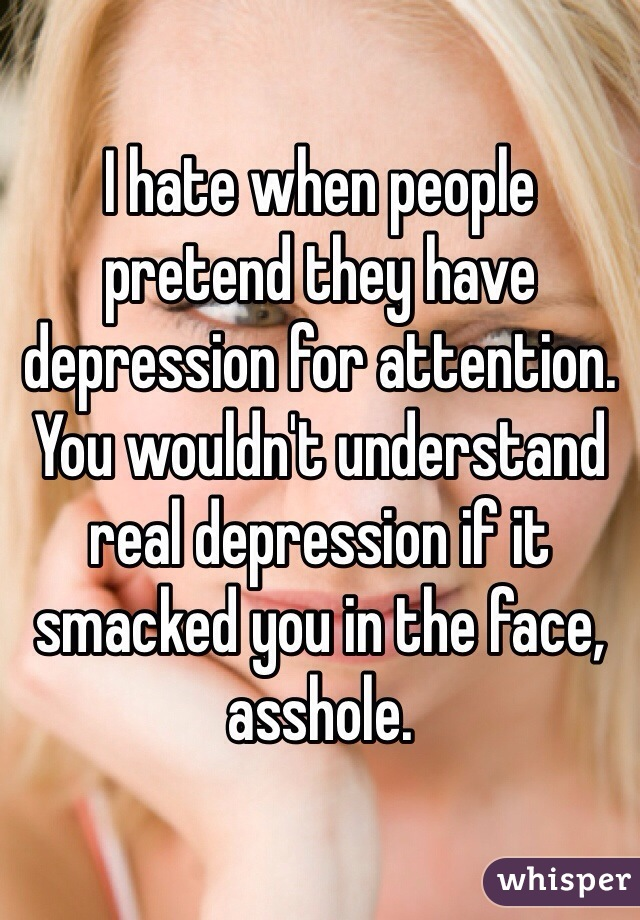 I hate when people pretend they have depression for attention. You wouldn't understand real depression if it smacked you in the face, asshole.