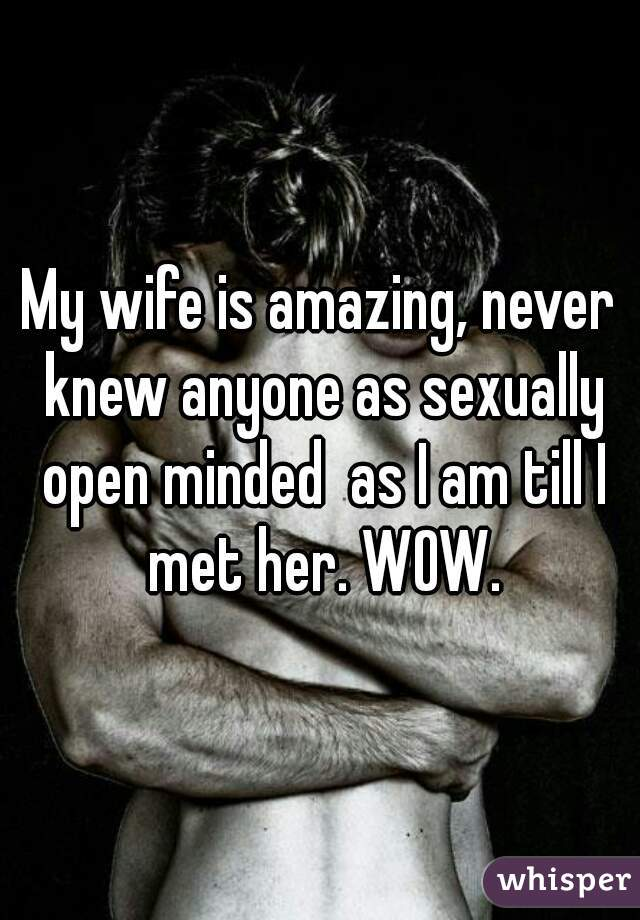 My wife is amazing, never knew anyone as sexually open minded  as I am till I met her. WOW.