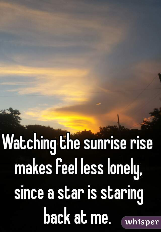 Watching the sunrise rise makes feel less lonely, since a star is staring back at me.