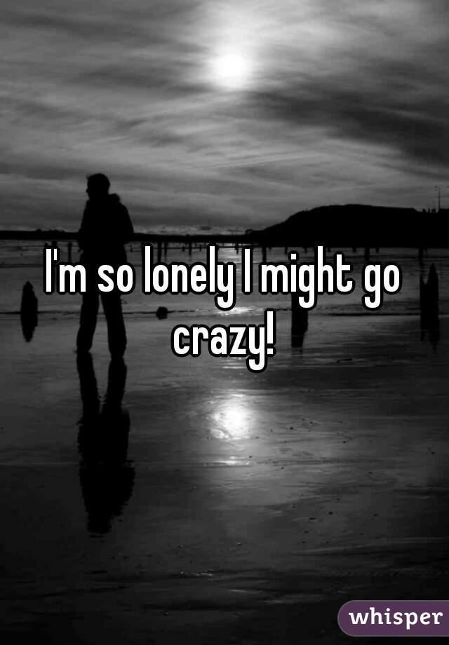 I'm so lonely I might go crazy!