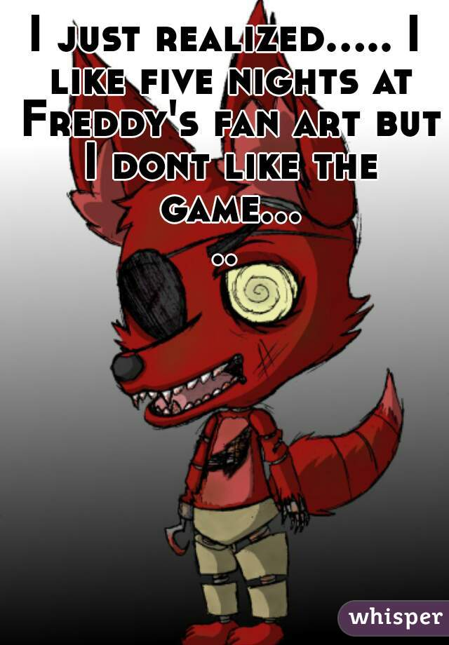 I just realized..... I like five nights at Freddy's fan art but I dont like the game.....
