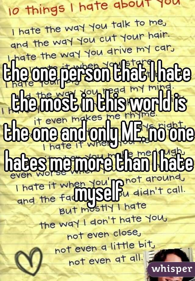 the one person that I hate the most in this world is the one and only ME. no one hates me more than I hate myself