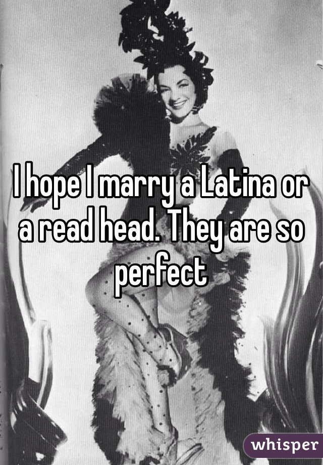 I hope I marry a Latina or a read head. They are so perfect