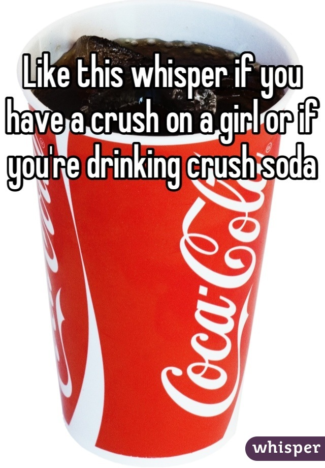 Like this whisper if you have a crush on a girl or if you're drinking crush soda