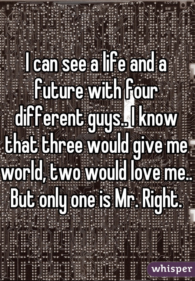 I can see a life and a future with four different guys.. I know that three would give me world, two would love me.. But only one is Mr. Right.
