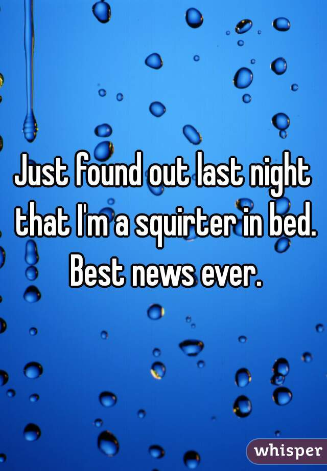 Just found out last night that I'm a squirter in bed. Best news ever.