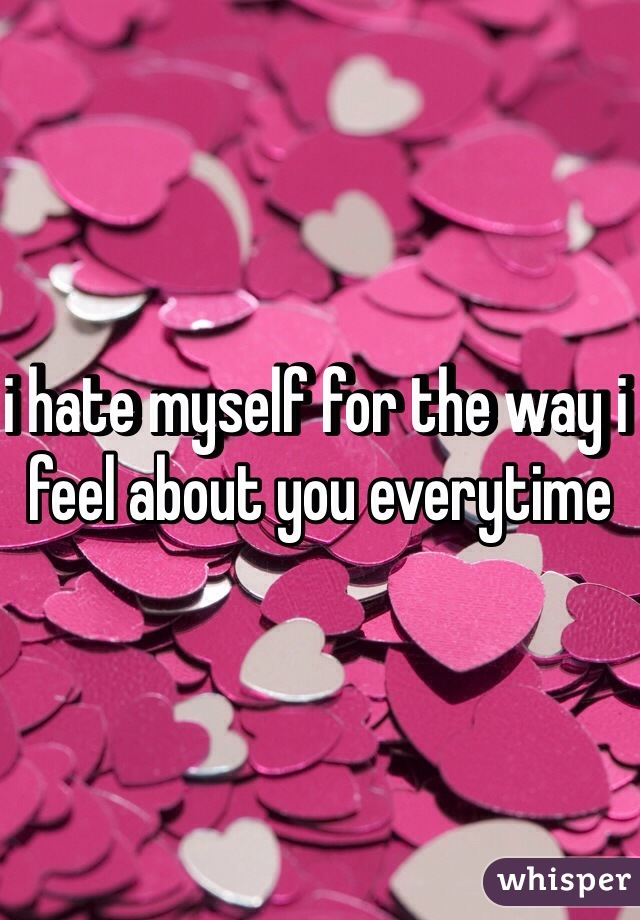 i hate myself for the way i feel about you everytime