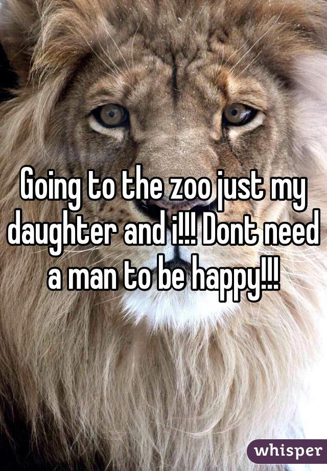 Going to the zoo just my daughter and i!!! Dont need a man to be happy!!!