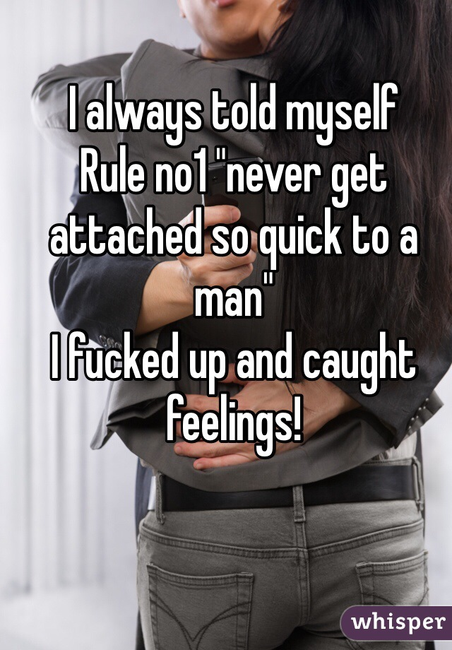 """I always told myself  Rule no1 """"never get attached so quick to a man""""  I fucked up and caught feelings!"""