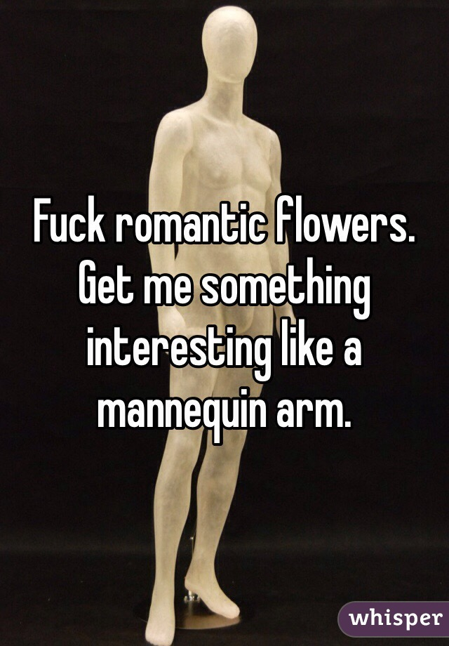 Fuck romantic flowers. Get me something interesting like a mannequin arm.