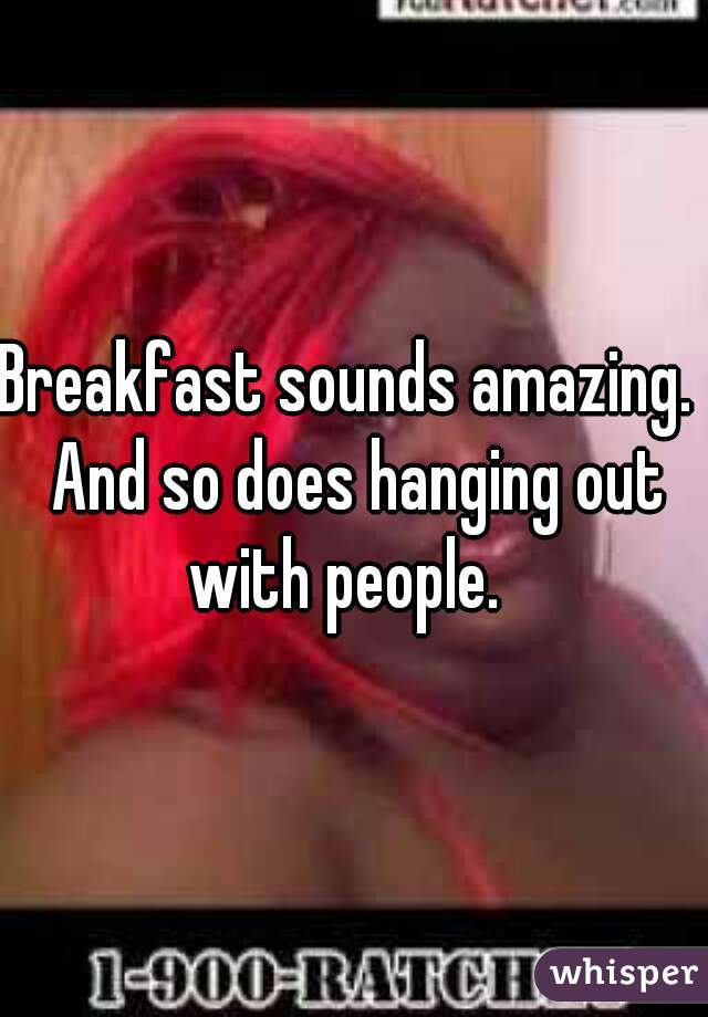 Breakfast sounds amazing.  And so does hanging out with people.