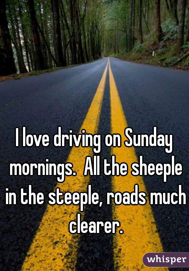I love driving on Sunday mornings.  All the sheeple in the steeple, roads much clearer.