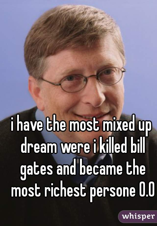 i have the most mixed up dream were i killed bill gates and became the most richest persone 0.0