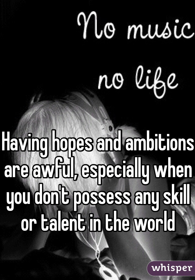 Having hopes and ambitions are awful, especially when you don't possess any skill or talent in the world