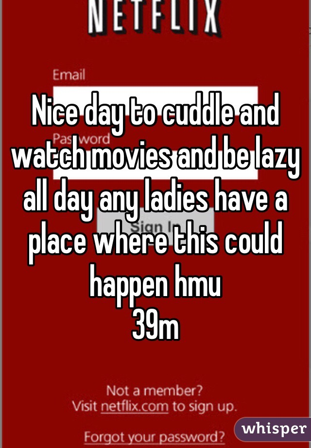 Nice day to cuddle and watch movies and be lazy all day any ladies have a place where this could happen hmu 39m