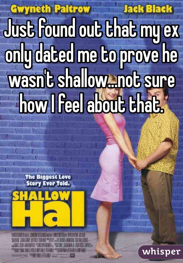 Just found out that my ex only dated me to prove he wasn't shallow...not sure how I feel about that.
