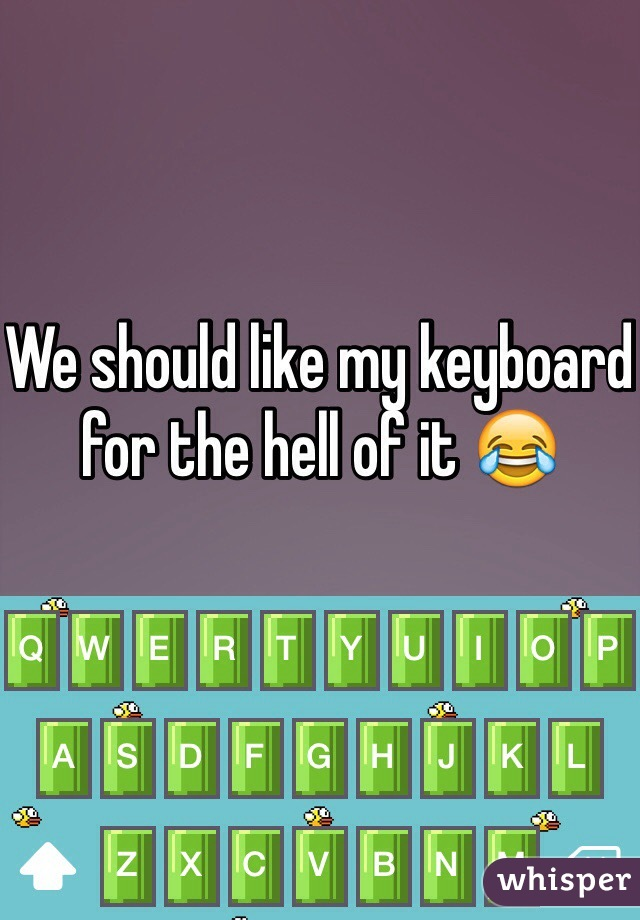We should like my keyboard for the hell of it 😂