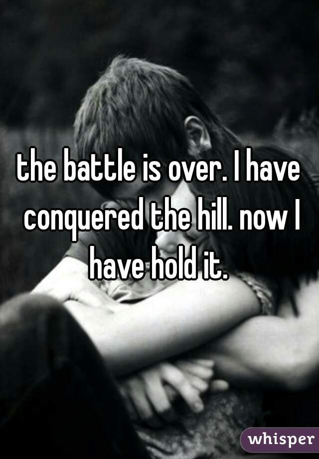 the battle is over. I have conquered the hill. now I have hold it.