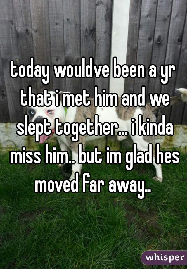 today wouldve been a yr that i met him and we slept together... i kinda miss him.. but im glad hes moved far away..